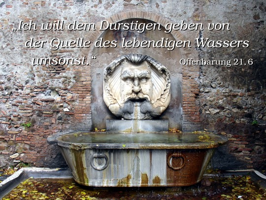 Ich will dem Durstigen geben von der Quelle des lebendigen Wassers umsonst. Offenbarung 21,6